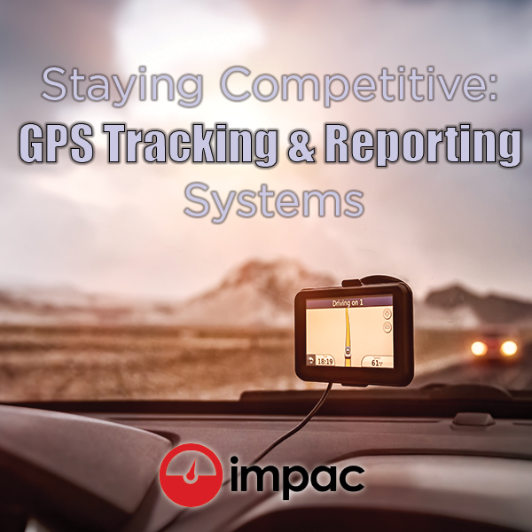 Staying Competitive: GPS Tracking & Reporting Systems - Impac